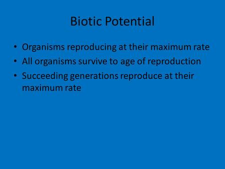 Biotic Potential Organisms reproducing at their maximum rate All organisms survive to age of reproduction Succeeding generations reproduce at their maximum.