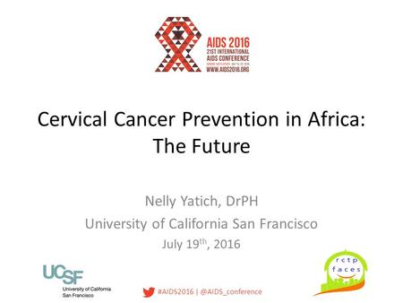 #AIDS2016 Cervical Cancer Prevention in Africa: The Future Nelly Yatich, DrPH University of California San Francisco July 19 th, 2016.