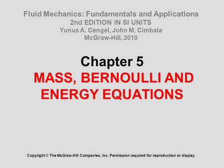 Chapter 5 MASS, BERNOULLI AND ENERGY EQUATIONS Copyright © The McGraw-Hill Companies, Inc. Permission required for reproduction or display. Fluid Mechanics: