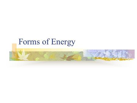 Forms of Energy. Teacher Domain Movie Forms of Energy  hy03.sci.phys.energy.energysource/