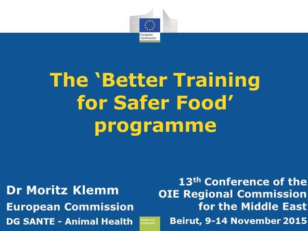 Health and Consumers Health and Consumers The 'Better Training for Safer Food' programme 13 th Conference of the OIE Regional Commission for the Middle.