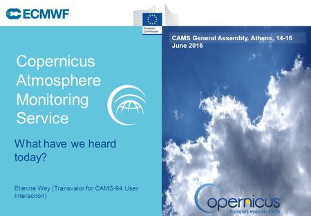 Copernicus Atmosphere Monitoring Service CAMS General Assembly, Athens, 14-16 June 2016 Etienne Wey (Transvalor for CAMS-94 User Interaction) What have.