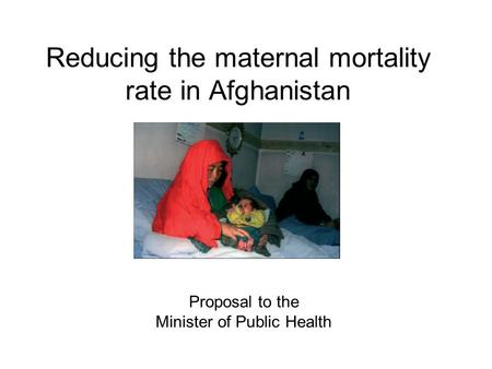 Reducing the maternal mortality rate in Afghanistan Proposal to the Minister of Public Health.