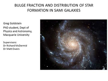 BULGE FRACTION AND DISTRIBUTION OF STAR FORMATION IN SAMI GALAXIES Greg Goldstein PhD student, Dept of Physics and Astronomy, Macquarie University Supervisors: