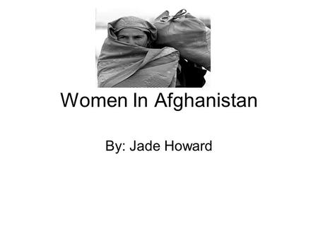 Women In Afghanistan By: Jade Howard. Role of women Some think women should take part in society while others do not. Due to religious views they believe.