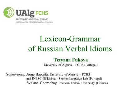 Lexicon-Grammar of Russian Verbal <strong>Idioms</strong> Tetyana Fukova University of Algarve - FCHS (Portugal) Supervisors: Jorge Baptista, University of Algarve – FCHS.