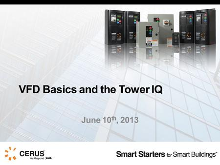 VFD Basics and the Tower IQ June 10 th, 2013. The Rundown  Cerus Overview  VFD Basics  VFD Applications and Packages  Cooling Tower IQ  Questions.