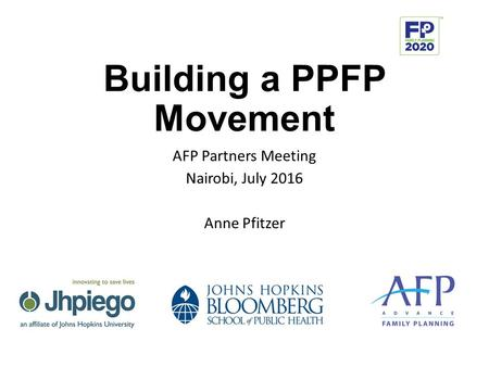 Building a PPFP Movement AFP Partners Meeting Nairobi, July 2016 Anne Pfitzer.