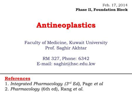 Feb. 17, 2014 Phase II, Foundation BlockAntineoplastics Faculty of Medicine, Kuwait University Prof. Saghir Akhtar RM 327, Phone: 6342