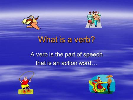 What is a verb? A verb is the part of speech that is an action word…
