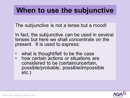 © 2015 AQA. Created by Teachit for AQA The subjunctive is not a tense but a mood! In fact, the subjunctive can be used in several tenses but here we shall.
