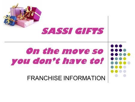 SASSI GIFTS On the move so you don't have to! FRANCHISE INFORMATION.
