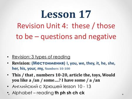 Lesson 17 Revision Unit 4: these / those to be – questions and negative Revision: 3 types of reading Revision: ( Местоимения ) I, you, we, they, it, he,