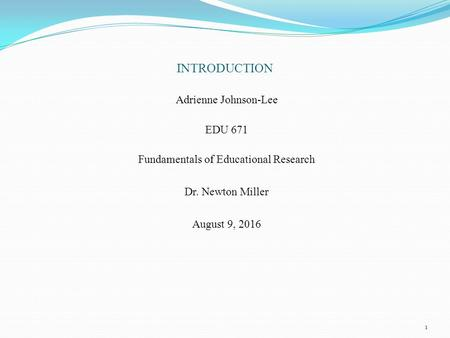 INTRODUCTION Adrienne Johnson-Lee EDU 671 Fundamentals of Educational Research Dr. Newton Miller August 9, 2016 1.