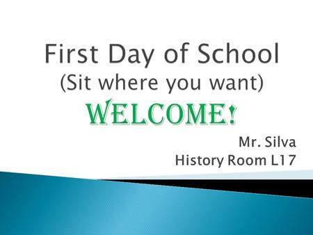 Mr. Silva History Room L17.  You will learn:  How to enter the room  How to pick up and pass back papers  What the rules are  How you will be graded.