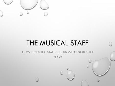 THE MUSICAL STAFF HOW DOES THE STAFF TELL US WHAT NOTES TO PLAY?