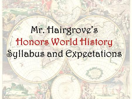 Mr. Hairgrove's Honors World History Syllabus and Expectations.