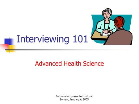 Information presented by Lisa Boman, January 4, 2005 Interviewing 101 Advanced Health Science.