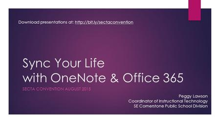 Sync Your Life with OneNote & Office 365 SECTA CONVENTION AUGUST 2015 Peggy Lawson Coordinator of Instructional Technology SE Cornerstone Public School.