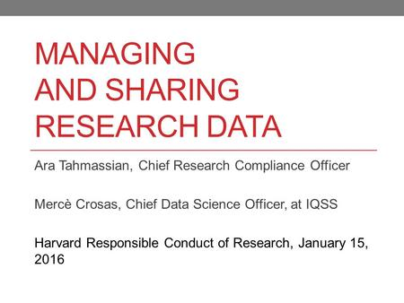 MANAGING <strong>AND</strong> SHARING RESEARCH DATA Ara Tahmassian, Chief Research Compliance Officer Mercè Crosas, Chief Data Science Officer, at IQSS Harvard Responsible.