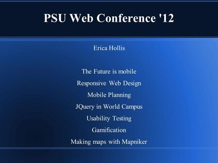 PSU Web Conference '12 Erica Hollis The Future is mobile Responsive Web Design Mobile Planning JQuery in World Campus Usability Testing Gamification Making.