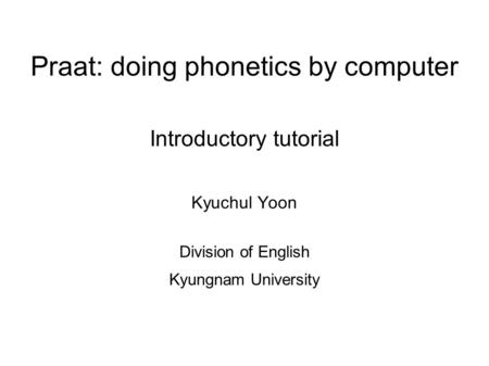 Praat: doing phonetics by computer Introductory tutorial Kyuchul Yoon Division of English Kyungnam University.