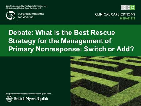 Debate: What Is the Best Rescue Strategy for the Management of Primary Nonresponse: Switch or Add? Jointly sponsored by Postgraduate Institute for Medicine.