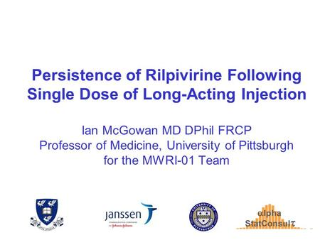 Persistence of Rilpivirine Following Single Dose of Long-Acting Injection Ian McGowan MD DPhil FRCP Professor of Medicine, University of Pittsburgh for.