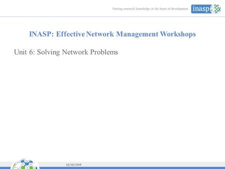 25/09/2016 INASP: Effective Network Management Workshops Unit 6: Solving Network Problems.