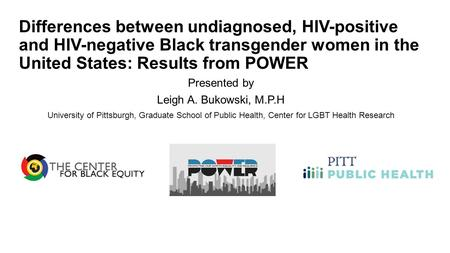 Differences between undiagnosed, HIV-positive and HIV-negative Black transgender women in the United States: Results from POWER Presented by Leigh A. Bukowski,