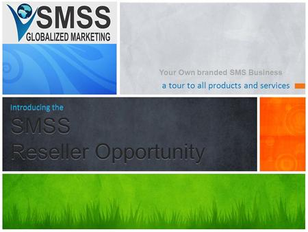 A tour to all products and services Introducing the SMSS Reseller Opportunity Your Own branded SMS Business.