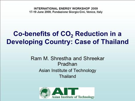 1 Co-benefits of CO 2 Reduction in a Developing Country: Case of Thailand Ram M. Shrestha and Shreekar Pradhan Asian Institute of Technology Thailand INTERNATIONAL.