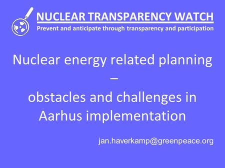 NUCLEAR TRANSPARENCY WATCH Prevent and anticipate through transparency and participation Nuclear energy related planning – obstacles and challenges in.