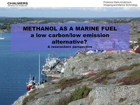 METHANOL AS A MARINE FUEL a low carbon/low emission alternative? A reserachers perspective Professor Karin Andersson Shipping and Marine Technology.
