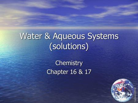 Water & Aqueous Systems (solutions) Chemistry Chapter 16 & 17.