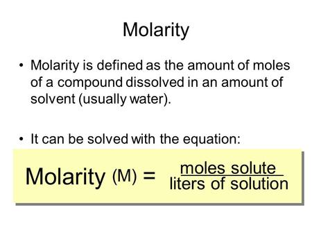 Molarity Molarity is defined as the amount of moles of a compound dissolved in an amount of solvent (usually water). It can be solved with the equation: