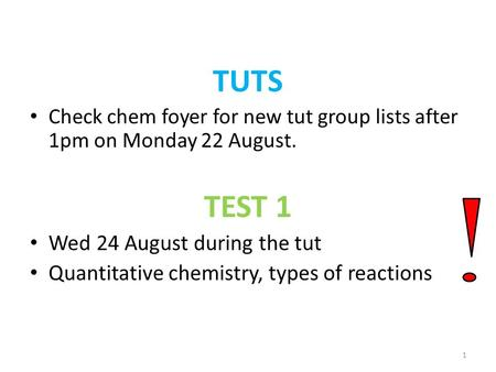 TUTS Check chem foyer for new tut group lists after 1pm on Monday 22 August. TEST 1 Wed 24 August during the tut Quantitative chemistry, types of reactions.
