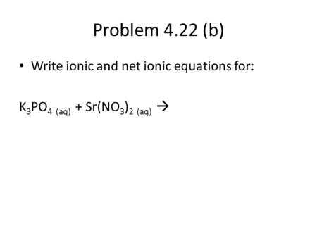 Problem 4.22 (b) Write ionic and net ionic equations for: K 3 PO 4 (aq) + Sr(NO 3 ) 2 (aq) 