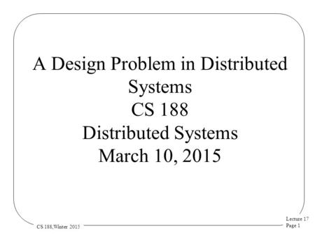Lecture 17 Page 1 CS 188,Winter 2015 A Design Problem in Distributed Systems CS 188 Distributed Systems March 10, 2015.