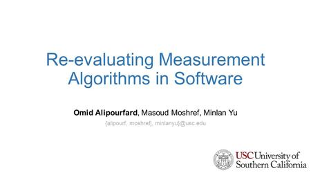 Re-evaluating Measurement Algorithms in Software Omid Alipourfard, Masoud Moshref, Minlan Yu {alipourf, moshrefj,