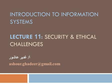 INTRODUCTION TO INFORMATION SYSTEMS LECTURE 11: SECURITY & ETHICAL CHALLENGES أ/ غدير عاشور