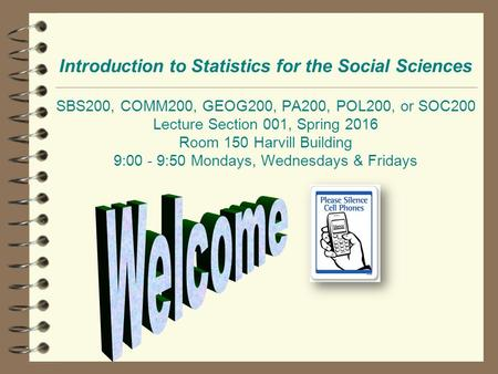 Introduction to Statistics for the Social Sciences SBS200, COMM200, GEOG200, PA200, POL200, or SOC200 Lecture Section 001, Spring 2016 Room 150 Harvill.