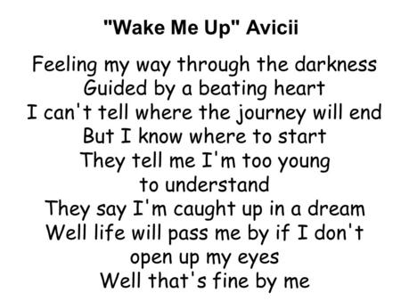 Wake Me Up Avicii Feeling my way through the darkness Guided by a beating heart I can't tell where the journey will end But I know where to start They.