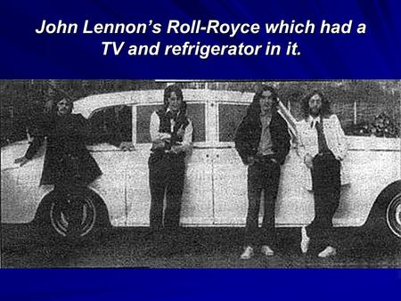 John Lennon's Roll-Royce which had a TV and refrigerator in it.