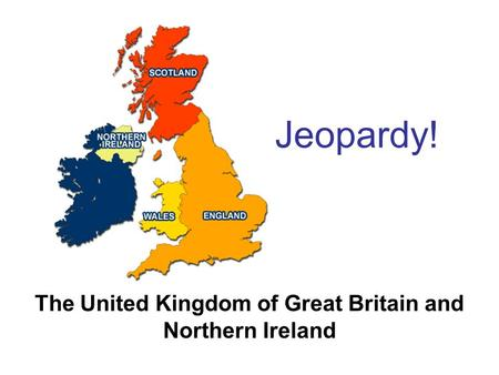 Jeopardy! The United Kingdom of Great Britain and Northern Ireland.