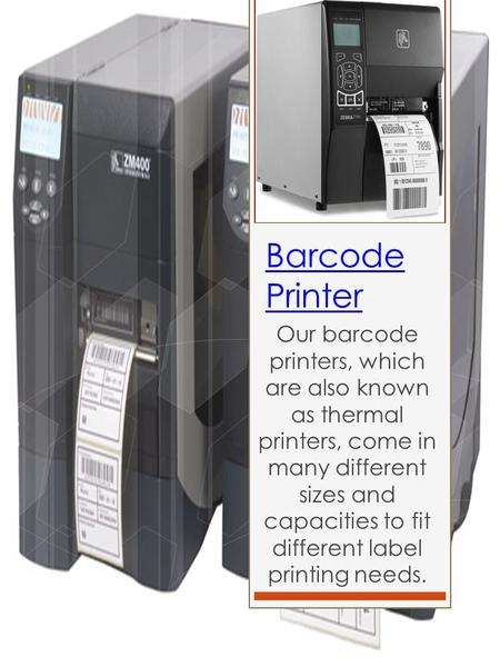Barcode Printer Our barcode printers, which are also known as thermal printers, come in many different sizes and capacities to fit different label printing.