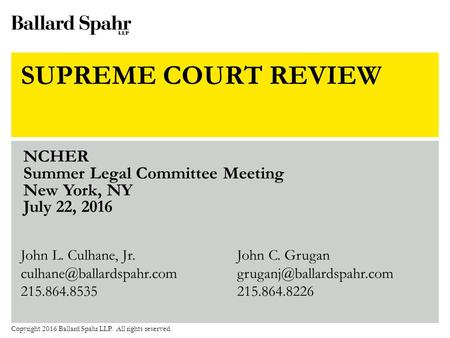 SUPREME COURT REVIEW NCHER Summer Legal Committee Meeting New York, NY July 22, 2016 Copyright 2016 Ballard Spahr LLP. All rights reserved. John L. Culhane,