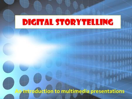 Digital Storytelling An introduction to multimedia presentations.