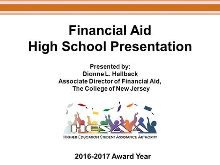 Financial Aid High School Presentation Presented by: Dionne L. Hallback Associate Director of Financial Aid, The College of New Jersey 2016-2017 Award.