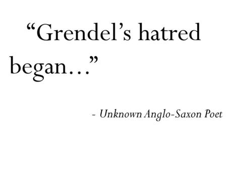 """Grendel's hatred began..."" - Unknown Anglo-Saxon Poet."